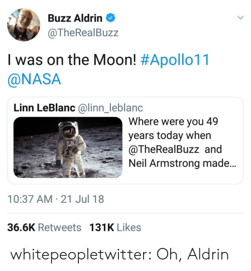 leblanc: Buzz Aldrin  @TheRealBuzz  I was on the Moon! #Apollo11  @NASA  Linn LeBlanc @linn_leblanc  Where were you 49  years today when  @TheRealBuzz and  Neil Armstrong made..  nl  10:37 AM-21 Jul 18  36.6K Retweets 131K Likes whitepeopletwitter:  Oh, Aldrin