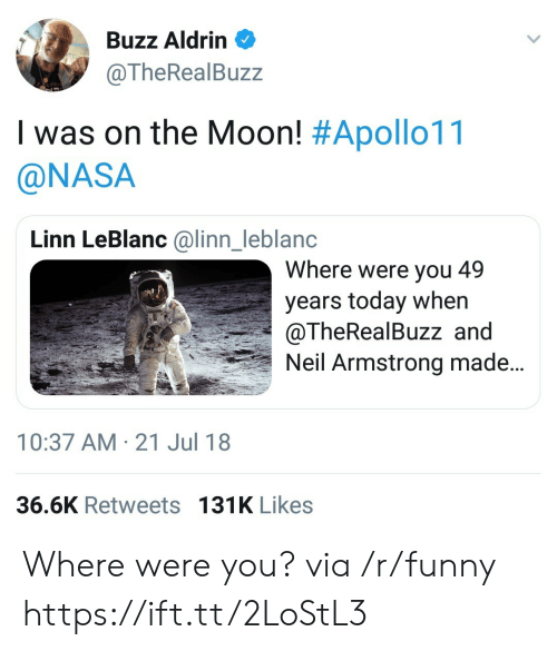 leblanc: Buzz Aldrin  @TheRealBuzz  I was on the Moon! #Apollo11  @NASA  Linn LeBlanc @linn_leblanc  Where were you 49  years today when  @TheRealBuzz and  Neil Armstrong made...  nl  10:37 AM-21 Jul 18  36.6K Retweets 131K Likes Where were you? via /r/funny https://ift.tt/2LoStL3