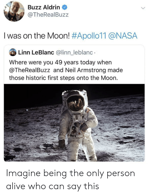 leblanc: Buzz Aldrin  @TheRealBuzz  I was on the Moon! #Apollo11@NASA  Linn LeBlanc @linn_leblanc  Where were you 49 years today when  @TheRealBuzz and Neil Armstrong made  those historic first steps onto the Moon. Imagine being the only person alive who can say this