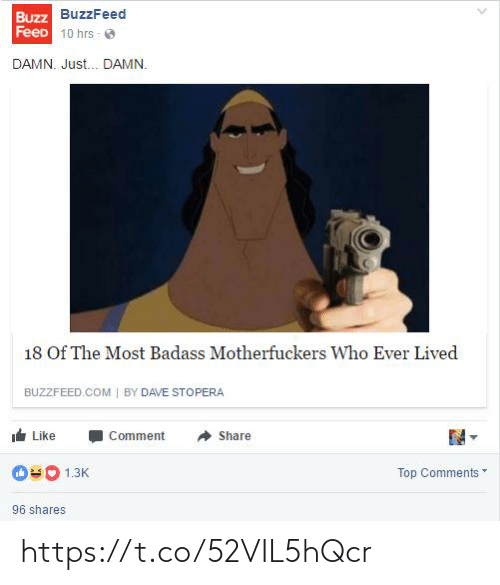 Buzzfeed: Buzz BuzzFeed  FeeD 10 hrs - O  DAMN. Just. DAMN.  18 Of The Most Badass Motherfuckers Who Ever Lived  BUZZFEED.COM | BY DAVE STOPERA  Like  Comment  Share  Top Comments  1.3K  96 shares https://t.co/52VIL5hQcr