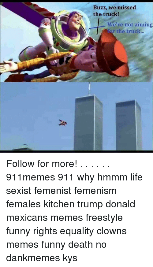 Mexican Meme: Buzz, we missed  the truck!  We're not aiming  the truck... Follow for more! . . . . . . 911memes 911 why hmmm life sexist femenist femenism females kitchen trump donald mexicans memes freestyle funny rights equality clowns memes funny death no dankmemes kys