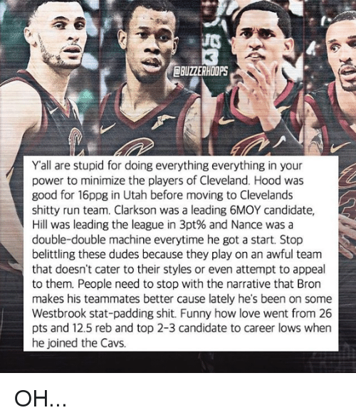 Yall Are Stupid: BUZZERHOOPS  Yall are stupid for doing everything everything in your  power to minimize the players of Cleveland. Hood was  good for 16ppg in Utah before moving to Clevelands  shitty run team. Clarkson was a leading 6MOY candidate,  Hill was leading the league in 3pt% and Nance was a  double-double machine everytime he got a start. Stop  belittling these dudes because they play on an awful team  that doesn't cater to their styles or even attempt to appeal  to them. People need to stop with the narrative that Bron  makes his teammates better cause lately he's been on some  Westbrook stat-padding shit. Funny how love went from 26  pts and 12.5 reb and top 2-3 candidate to career lows when  he joined the Cavs. OH...