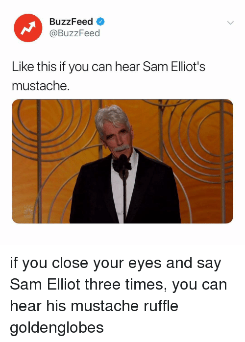 elliot: BuzzFeed <  @BuzzFeed  Like this if you can hear Sam Elliot's  mustache. if you close your eyes and say Sam Elliot three times, you can hear his mustache ruffle goldenglobes