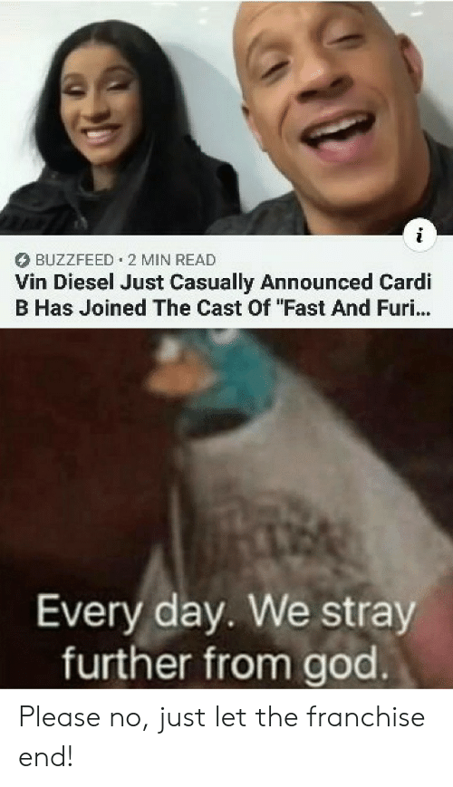 "Vin Diesel: BUZZFEED 2 MIN READ  Vin Diesel Just Casually Announced Cardi  B Has Joined The Cast Of ""Fast And Furi...  Every day. We stray  further from god Please no, just let the franchise end!"