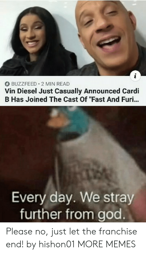 "Vin Diesel: BUZZFEED 2 MIN READ  Vin Diesel Just Casually Announced Cardi  B Has Joined The Cast Of ""Fast And Furi...  Every day. We stray  further from god Please no, just let the franchise end! by hishon01 MORE MEMES"