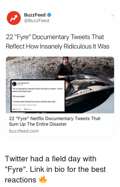 """Insanely: BuzzFeed  @BuzzFeed  22 """"Fyre"""" Documentary Tweets That  Reflect How Insanely Ridiculous lt Was  Kumail Nanjiani  @kumailn  """"It's so stressful to decide which Fyre doc to watch. I won't  watch more than one.""""  0190  30 mins later  """"I could watch infinite Fyre docs until the day I die.""""  47 AM-Jan 20, 2019-Twitter for iPhone  2.5K Retweets30.7K Likes  22 """"Fyre"""" Netflix Documentary Tweets That  Sum Up The Entire Disaster  buzzfeed.com Twitter had a field day with """"Fyre"""". Link in bio for the best reactions 🔥"""