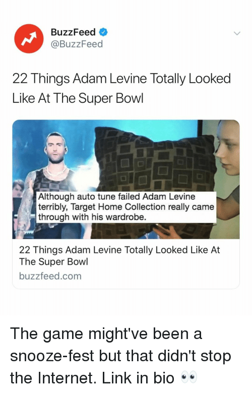 terribly: BuzzFeed  @BuzzFeed  22 Things Adam Levine Totally Looked  Like At The Super Bowl  Although auto tune failed Adam Levine  terribly, Target Home Collection really came  through with his wardrobe.  22 Things Adam Levine Totally Looked Like At  The Super Bowl  buzzfeed.com The game might've been a snooze-fest but that didn't stop the Internet. Link in bio 👀