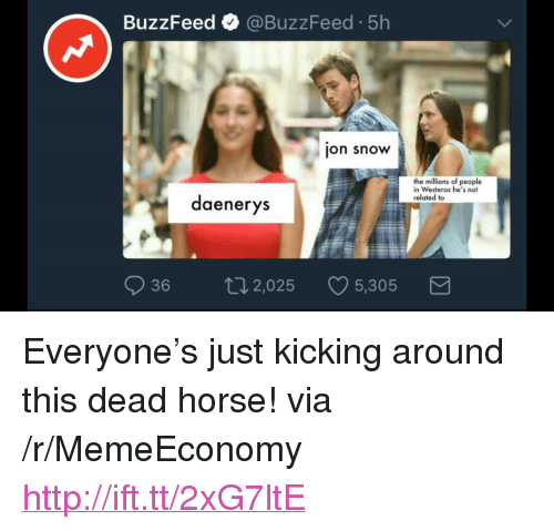 "Jon Snow, Buzzfeed, and Horse: BuzzFeed @BuzzFeed.5h  jon snow  the millions of people  in Westeros he's not  related to  daenerys  36 02,025 5,305  5.305 <p>Everyone's just kicking around this dead horse! via /r/MemeEconomy <a href=""http://ift.tt/2xG7ltE"">http://ift.tt/2xG7ltE</a></p>"
