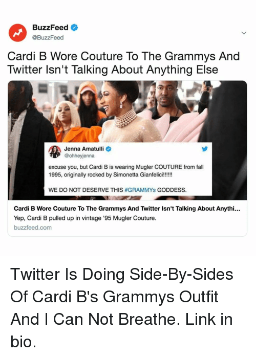 Grammys: BuzzFeed  @BuzzFeed  Cardi B Wore Couture To The Grammys And  Twitter lsn't Talking About Anything Else  Jenna Amatulli  @ohheyjenna  excuse you, but Cardi B is wearing Mugler COUTURE from fall  WE DO NOT DESERVE THIS #GRAMMYS GODDESS.  Cardi B Wore Couture To The Grammys And Twitter Isn't Talking About Anythi...  Yep, Cardi B pulled up in vintage '95 Mugler Couture.  buzzfeed.com Twitter Is Doing Side-By-Sides Of Cardi B's Grammys Outfit And I Can Not Breathe. Link in bio.