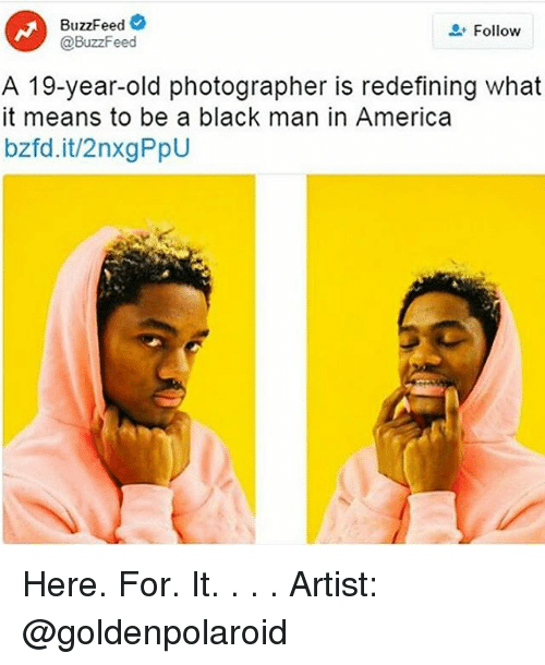 America, Memes, and Black: BuzzFeed  @BuzzFeed  Follow  A 19-year-old photographer is redefining what  it means to be a black man in America  bzfd.it/2nxgPpU Here. For. It. . . . Artist: @goldenpolaroid