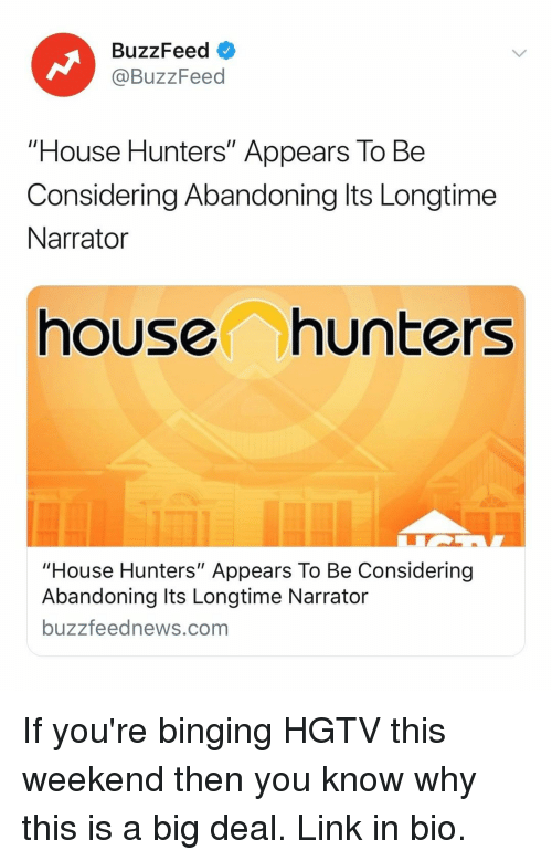 "Hgtv: BuzzFeed  @BuzzFeed  ""House Hunters"" Appears To Be  Considering Abandoning lts Longtime  Narrator  house hunters  ouse Hunters"" Appears To Be Considering  Abandoning Its Longtime Narrator  buzzfeednews.com If you're binging HGTV this weekend then you know why this is a big deal. Link in bio."