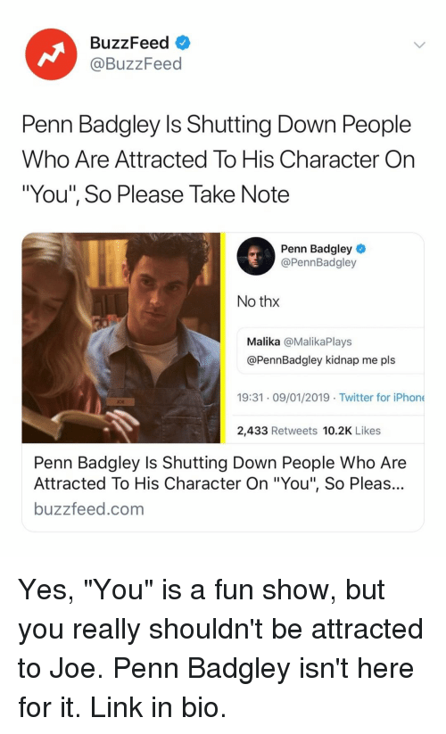 """Penn Badgley: BuzzFeed  @BuzzFeed  Penn Badgley Is Shutting Down People  Who Are Attracted To His Character On  """"You"""", So Please Take Note  Penn Badgley  @PennBadgley  No thx  Malika @MalikaPlays  @PennBadgley kidnap me pls  19:31 09/01/2019 Twitter for iPhone  OE  2,433 Retweets 10.2K Likes  Penn Badgley Is Shutting Down People Who Are  Attracted To His Character On """"You"""", So Pleas...  buzzfeed.com Yes, """"You"""" is a fun show, but you really shouldn't be attracted to Joe. Penn Badgley isn't here for it. Link in bio."""