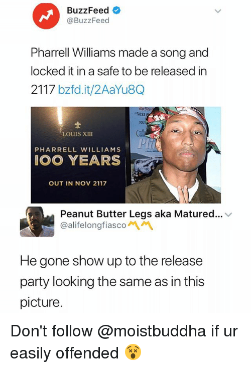 Pharrell Williams: BuzzFeed  @BuzzFeed  Pharrell Williams made a song and  locked it in a safe to be released in  2117 bzfd.it/2AaYu8Q  FACES  You  LOUIS XIII  PHARRELL WILLIAMS  OO YEARS  OUT IN NOV 2117  Peanut Butter Legs aka Matured... v  @alifelongfiascon\ペ  He gone show up to the release  party looking the same as in this  picture Don't follow @moistbuddha if ur easily offended 😵