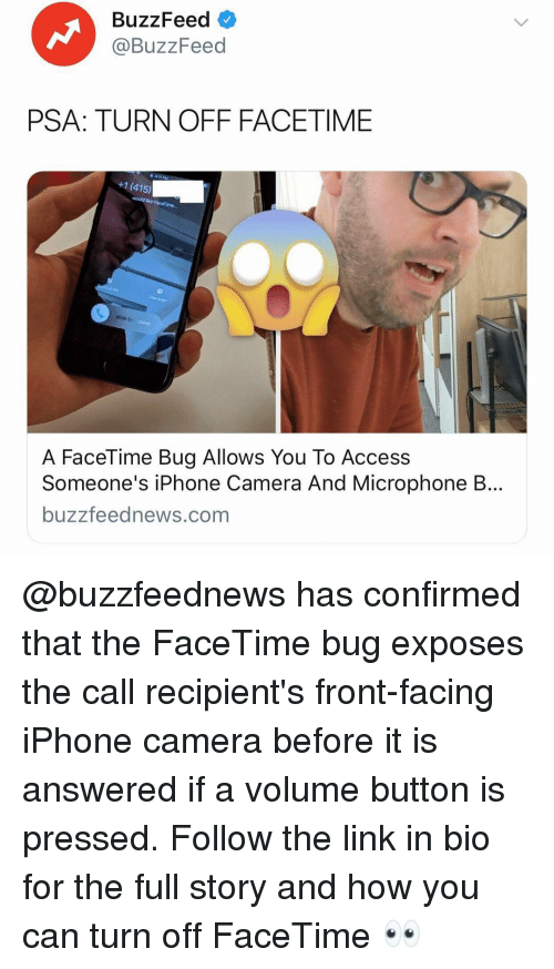 Pressed: BuzzFeed  @BuzzFeed  PSA: TURN OFF FACETIME  +1 (415)  slide to  A FaceTime Bug Allows You To Access  Someone's iPhone Camera And Microphone B...  buzzfeednews.com @buzzfeednews has confirmed that the FaceTime bug exposes the call recipient's front-facing iPhone camera before it is answered if a volume button is pressed. Follow the link in bio for the full story and how you can turn off FaceTime 👀