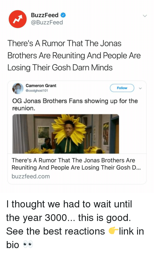 Jonas Brothers: BuzzFeed  @BuzzFeed  There's A Rumor That The Jonas  Brothers Are Reuniting And People Are  Losing Their Gosh Darn Minds  Cameron Grant  @coolghost101  Follow  OG Jonas Brothers Fans showing up for the  reunion  There's A Rumor That The Jonas Brothers Are  Reuniting And People Are Losing Their Gosh D  buzzfeed.com I thought we had to wait until the year 3000... this is good. See the best reactions 👉link in bio 👀