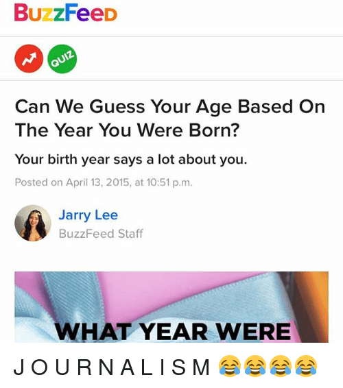 J O: BuzzFeeD  Can We Guess Your Age Based On  The Year You Were Born?  Your birth year says a lot about you  Posted on April 13, 2015, at 10:51 p.m.  Jarry Lee  arry Lee  BuzzFeed Staff  WHAT YEAR WERE J O U R N A L I S M 😂😂😂😂