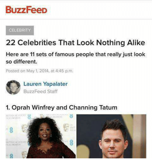 Oprah Winfrey, Buzzfeed, and Channing Tatum: BuzzFeeD  CELEBRITY  22 Celebrities That Look Nothing Alike  Here are 11 sets of famous people that really just look  so different.  Posted on May 1, 2014, at 4:45 p.m.  Lauren Yapalater  BuzzFeed Staff  1. Oprah Winfrey and Channing Tatum