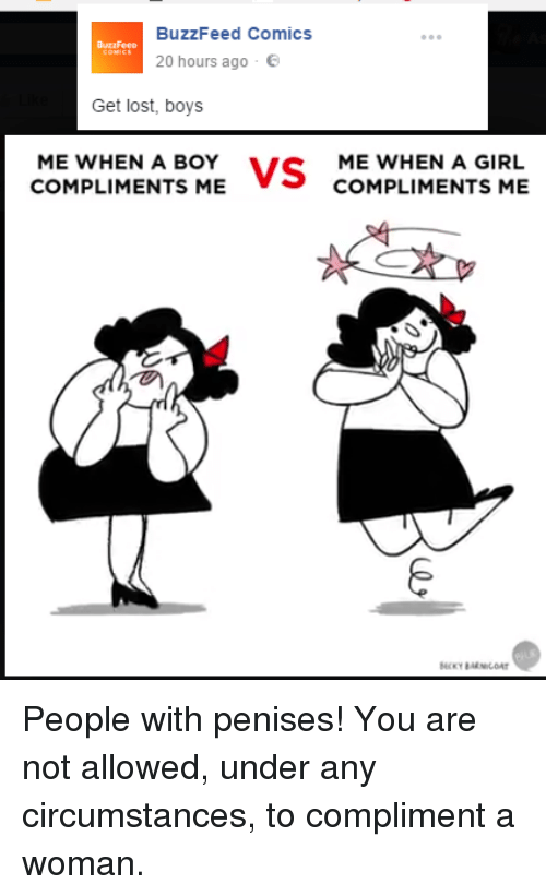 Buzzfees: BuzzFeed Comics  BuzzFeeD  20 hours ago  Get lost, boys  ME WHEN A BOY  VS  ME WHEN A GIRL  COMPLIMENTS ME  COMPLIMENTS ME People with penises! You are not allowed, under any circumstances, to compliment a woman.