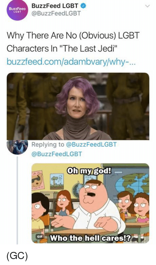 """God, Jedi, and Lgbt: BuzzFeed LGBT  @BuzzFeedLGBT  LGBT  Why There Are No (Obvious) LGBT  Characters In """"The Last Jedi""""  buzzfeed.com/adambvary/why-.  Replying to @BuzzFeedLGBT  @BuzzFeedLGBT  oh my god!  ar Who the hell cares!? (GC)"""