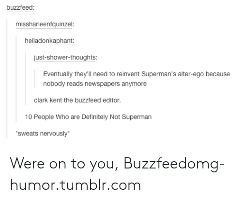 Shower thoughts: buzzfeed  missharleenfquinzel:  helladonkaphant  just-shower-thoughts  Eventually they'll need to reinvent Superman's alter-ego because  nobody reads newspapers anymore  clark kent the buzzfeed editor.  10 People Who are Definitely Not Superman  sweats nervously Were on to you, Buzzfeedomg-humor.tumblr.com