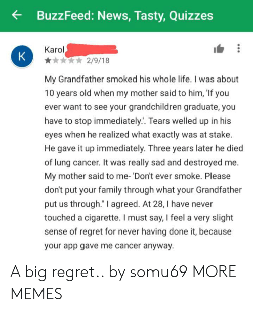 """i must say: BuzzFeed: News, Tasty,Quizzes  Karol  K  2/9/18  My Grandfather smoked his whole life. I was about  10 years old when my mother said to him, 'If you  ever want to see your grandchildren graduate, you  have to stop immediately.. Tears welled up in his  eyes when he realized what exactly was at stake.  He gave it up immediately. Three years later he died  of lung cancer. It was really sad and destroyed  My mother said to me- 'Don't ever smoke. Please  don't put your family through what your Grandfat  put us through."""" I agreed. At 28, I have never  touched a cigarette. I must say, I feel a very slight  sense of regret for never having done it, because  your app gave me cancer anyway. A big regret.. by somu69 MORE MEMES"""