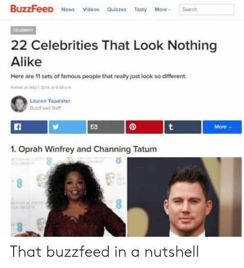 channing: BuzzFeeD News Videos Quizzs Tasty earch  22 Celebrities That Look Nothing  Alike  Here are 11 sets of famous people that really just look so different  Postea on May1 201  945 pm  Lauren Yapalater  BuzzFeed Sta  1. Oprah Winfrey and Channing Tatum That buzzfeed in a nutshell