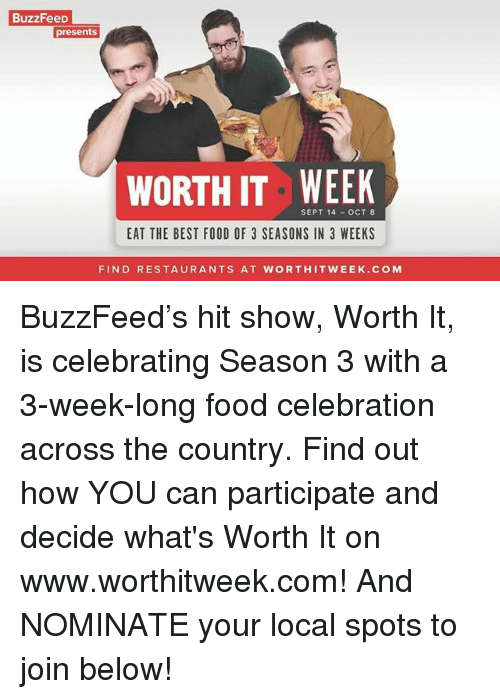 Food, Best, and Buzzfeed: BuzzFeeD  presents  WORTH IT WEEK  SEPT 14  OCT 8  EAT THE BEST FOOD OF 3 SEASONS IN 3 WEEKS  FIND RESTAURANTS AT WORTHITWEEK.COM BuzzFeed's hit show, Worth It, is celebrating Season 3 with a 3-week-long food celebration across the country. Find out how YOU can participate and decide what's Worth It on www.worthitweek.com! And NOMINATE your local spots to join below!