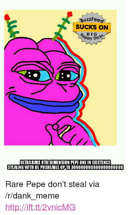 "Dank, Meme, and Buzzfeed: BuzzFeed  SUCKS ON  ppy Dic  UTRARARE 9THİ DIMENSION PEPE ONE IN EXISTENCE  STEALING WITH BE PUSHEABLE UP TO 30000000000000000000$ <p>Rare Pepe don&rsquo;t steal via /r/dank_meme <a href=""http://ift.tt/2vnicMG"">http://ift.tt/2vnicMG</a></p>"