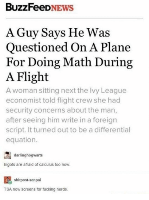 Doing Math: BuzzFeeDNEws  A Guy Says He Was  Questioned On A Plane  For Doing Math During  A Flight  A woman sitting next the Ivy League  economist told flight crew she had  security concerns about the man,  after seeing him write in a foreign  script. It turned out to be a differential  equation.  darlinghogwarts  Bigots are afraid of calculus too now.  shitpost-senpai  TSA now screens for fucking nerds