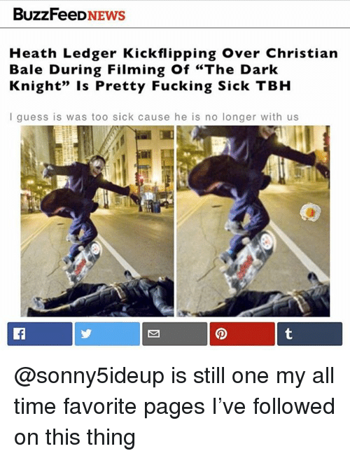 "Fucking, Tbh, and Christian Bale: BuzzFeeDNEWS  Heath Ledger Kickflipping Over Christian  Bale During Filming Of ""The Dark  Knight"" Is Pretty Fucking Sick TBH  I guess is was too sick cause he is no longer with us @sonny5ideup is still one my all time favorite pages I've followed on this thing"