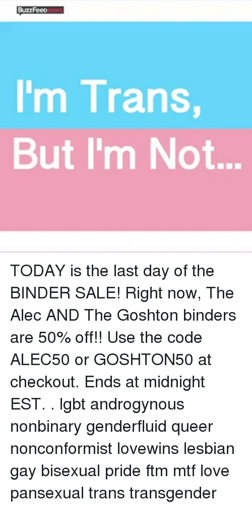 Lgbt, Love, and Memes: BuzzFeep  I'm Trans  But I'm Not... TODAY is the last day of the BINDER SALE! Right now, The Alec AND The Goshton binders are 50% off!! Use the code ALEC50 or GOSHTON50 at checkout. Ends at midnight EST. . lgbt androgynous nonbinary genderfluid queer nonconformist lovewins lesbian gay bisexual pride ftm mtf love pansexual trans transgender