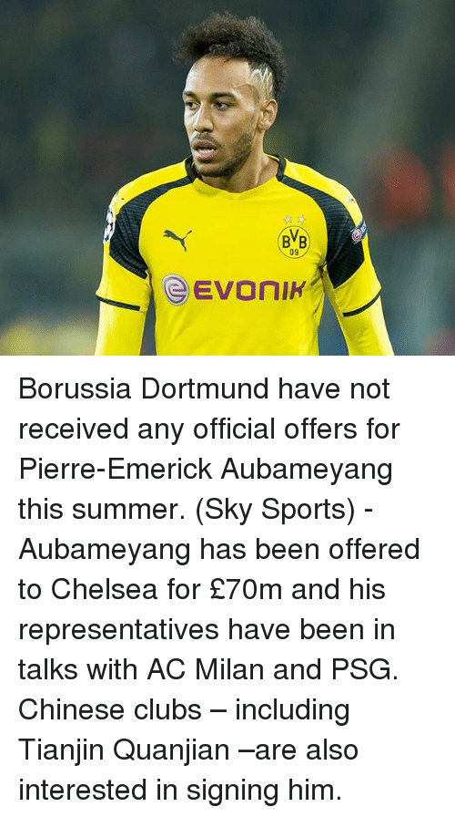 Chelsea, Memes, and Sports: BVB Borussia Dortmund have not received any official offers for Pierre-Emerick Aubameyang this summer. (Sky Sports) - Aubameyang has been offered to Chelsea for £70m and his representatives have been in talks with AC Milan and PSG. Chinese clubs – including Tianjin Quanjian –are also interested in signing him.