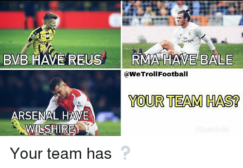 reus: BVB HAVE REUS RMA HAVE BALE  @WeTrollFootball  YOUR TEAM HAS?  ARSENAL HAVE  LSHIRE) Your team has ❔