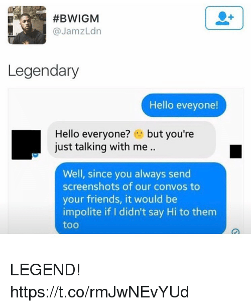 Friends, Funny, and Hello:  #BWIGM  @JamzLdn  Legendary  Hello eveyone!  Hello everyone? .. but you're  just talking with me ..  Well, since you always send  screenshots of our convos to  your friends, it would be  impolite if I didn't say Hi to them  too LEGEND! https://t.co/rmJwNEvYUd