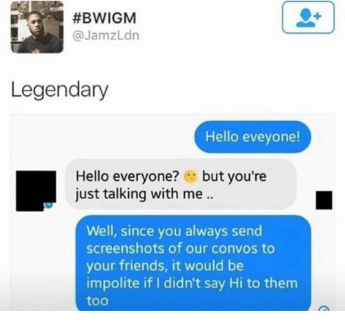 Dank, Friends, and Hello:  #BWIGM  @JamzLdn  Legendary  Hello eveyone!  Hello everyone? .. but you're  just talking with me .  Well, since you always send  screenshots of our convos to  your friends, it would be  impolite if I didn't say Hi to them  too