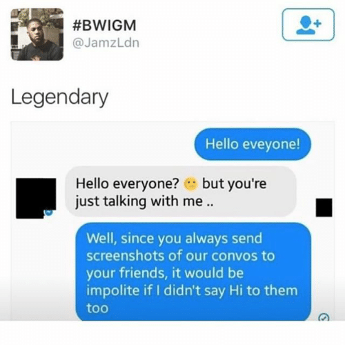 Friends, Hello, and Memes:  #BWIGM  @JamzLdn  Legendary  Hello eveyone  Hello everyone? but you're  just talking with me ..  Well, since you always send  screenshots of our convos to  your friends, it would be  impolite if I didn't say Hi to them  too