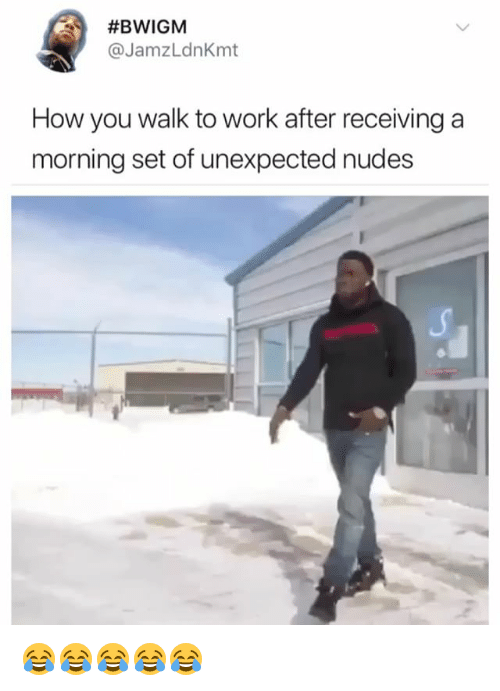 Nudes, Work, and Girl Memes:  #BWIGM  @JamzLdnKmt  How you walk to work after receiving a  morning set of unexpected nudes 😂😂😂😂😂