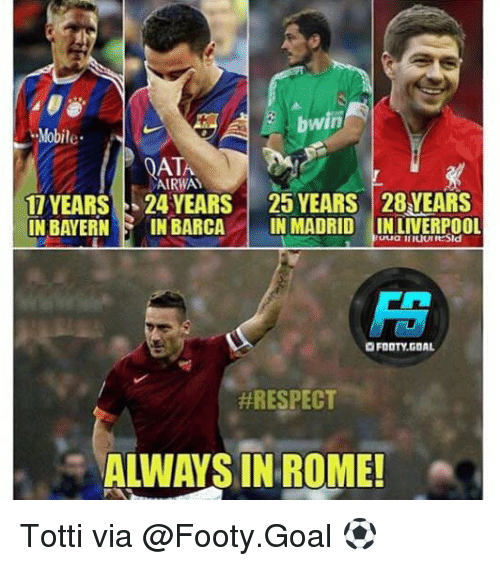 Rome: bwin  Mobile  QATA  AIRWAY  11 YEARS 24 YEARS | 25 YEARS 28YEARS  IN BAYERN IN BARCAIN MADRID INLIVERPoo  FOOTY.GOAL  #RESPECT  ALWAYS IN ROME Totti via @Footy.Goal ⚽️