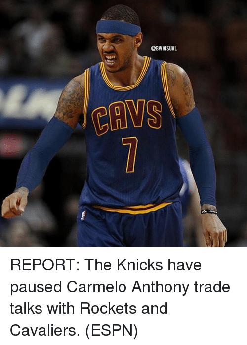 Carmelo Anthony, Cavs, and Espn: @BWVISUA  CAVS REPORT: The Knicks have paused Carmelo Anthony trade talks with Rockets and Cavaliers. (ESPN)