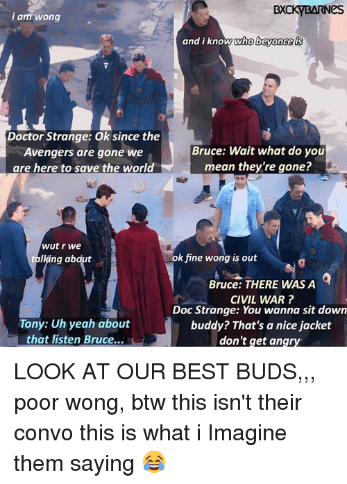 what i imagine: BXCKYBARNeS  i a  am wong  and i know who bevonce is  Doctor Strange: Ok since the  Avengers are gone we  are here to save the world  Bruce: Wait what do you  mean they're gone?  wut r we  talking abdut  ok fine wong is out  Bruce: THERE WAS A  CIVIL WAR?  Doc Strange: You wanna sit down  buddy? That's a nice jacket  don't get angry  Tony: Uh yeah about  that listen Bruce... LOOK AT OUR BEST BUDS,,, poor wong, btw this isn't their convo this is what i Imagine them saying 😂