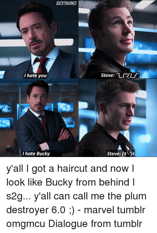 Haircut, Memes, and Tumblr: BXCKYBARNES  I hate you  Steve: L(  )/  I hate Bucky  Steve: (N'-N y'all I got a haircut and now I look like Bucky from behind I s2g... y'all can call me the plum destroyer 6.0 ;) - marvel tumblr omgmcu Dialogue from tumblr