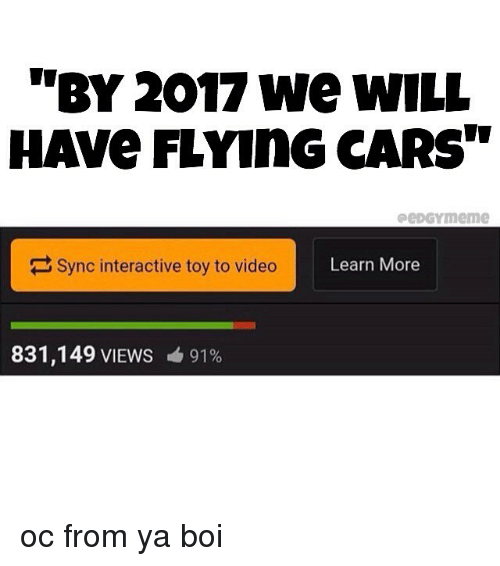 "Cars, Memes, and Video: ""BY 2017 we wILL  HAVe FLYInG CARS""  peDGYmeme  Sync interactive toy to video  Learn More  831,149 VIEWS  91% oc from ya boi"