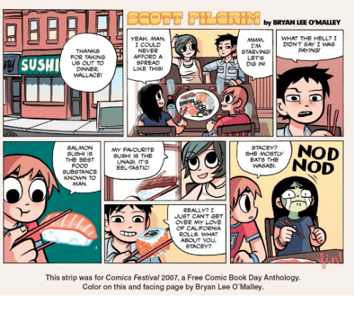 Im Starving: by BRYAN LEE O'MALLEY  MMMWHAT THE HELL? I  YEAH, MAN,  I COULD  NEVER  AFFORD A  SPREAD  LIKE THIS  DIDN'T SAY I WAS  AYNG  THANKS  FOR TAKING  US OUT TO  DINNER  WALLACE  I'M  STARVING  LET S  DIG IN  ySUSHI  SALMON  SUSHI 1S  THE BEST  FOOD  My FAVOURITE  SUSHI IS THE  UNAGI. IT'S  STACEY?  SHE MOSTLY  EATS THE  WASABI  BNOD  SUBSTANCEEEL TASTIC  KNOWN TO  MAN  REALLYI  JUST CAN,T e T  OVER MY LOVE  OF CALIFORNIA  ROLLS. WHAT  ABOUT yOu  STACEY?  linl  This strip was for Comics Festival 2007, a Free Comic Book Day Anthology.  Color on this and facing page by Bryan Lee O'Malley.