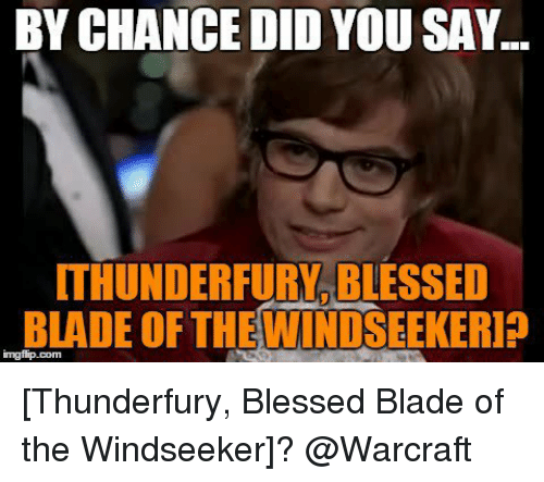 Blessed Blade Of The Windseeker: BY CHANCE DID YOU SAY.  ITHUNDERFURVBLESSED  BLADE OF THE WINDSEEKERIP [Thunderfury, Blessed Blade of the Windseeker]? @Warcraft