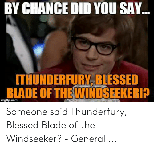 Blessed Blade Of The Windseeker: BY CHANCE DID YOU SAY..  ITHUNDERFURY, BLESSED  BLADE OF THEWINDSEEKERI?  imgflip.com Someone said Thunderfury, Blessed Blade of the Windseeker? - General ...