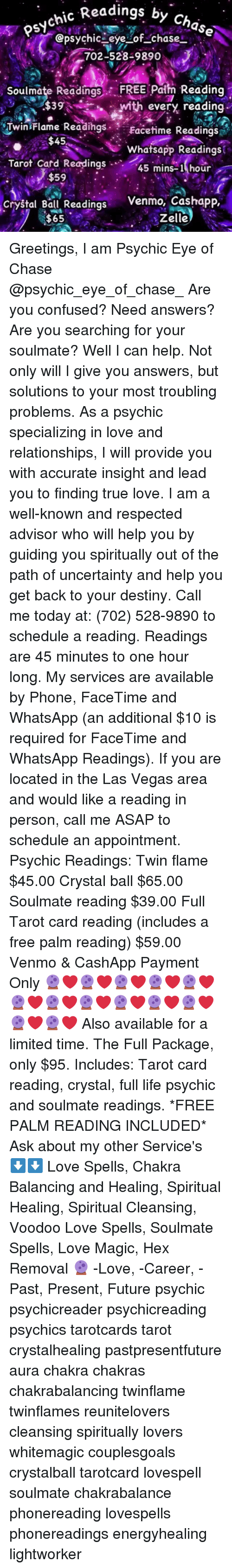 Confused, Destiny, and Facetime: by Chase  s7osychic Readin  @psychiceye Lof _chase  702-528-9890  Soulmate Readings FREE Palm Reading  Twin Flame Readihgs Facetime Readings  Whatsapp Readings  Mith every reading.  $45  Tarot Card Readings  $59  45 mins-1 hour  Crystal Ball ReadingsV  $65  Venmo, Cashapp,  Zelle Greetings, I am Psychic Eye of Chase @psychic_eye_of_chase_ Are you confused? Need answers? Are you searching for your soulmate? Well I can help. Not only will I give you answers, but solutions to your most troubling problems. As a psychic specializing in love and relationships, I will provide you with accurate insight and lead you to finding true love. I am a well-known and respected advisor who will help you by guiding you spiritually out of the path of uncertainty and help you get back to your destiny. Call me today at: (702) 528-9890 to schedule a reading. Readings are 45 minutes to one hour long. My services are available by Phone, FaceTime and WhatsApp (an additional $10 is required for FaceTime and WhatsApp Readings). If you are located in the Las Vegas area and would like a reading in person, call me ASAP to schedule an appointment. Psychic Readings: Twin flame $45.00 Crystal ball $65.00 Soulmate reading $39.00 Full Tarot card reading (includes a free palm reading) $59.00 Venmo & CashApp Payment Only 🔮❤🔮❤🔮❤🔮❤🔮❤🔮❤🔮❤🔮❤🔮❤🔮❤🔮❤🔮❤🔮❤ Also available for a limited time. The Full Package, only $95. Includes: Tarot card reading, crystal, full life psychic and soulmate readings. *FREE PALM READING INCLUDED* Ask about my other Service's ⬇⬇ Love Spells, Chakra Balancing and Healing, Spiritual Healing, Spiritual Cleansing, Voodoo Love Spells, Soulmate Spells, Love Magic, Hex Removal 🔮 -Love, -Career, -Past, Present, Future psychic psychicreader psychicreading psychics tarotcards tarot crystalhealing pastpresentfuture aura chakra chakras chakrabalancing twinflame twinflames reunitelovers cleansing spiritually lovers whitemagic couplesgoals crystalball tarotcard love