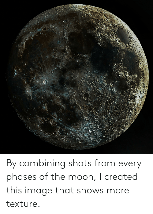 texture: By combining shots from every phases of the moon, I created this image that shows more texture.