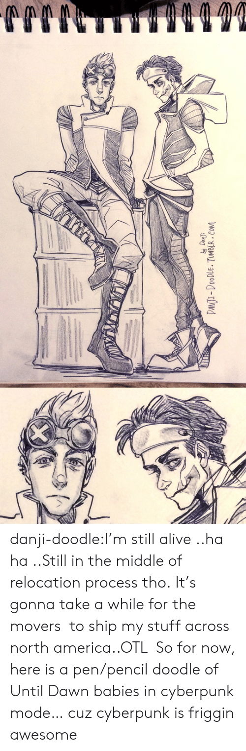 north america: by Dan J  DANTI-DOODLE. TUMBLR. COM danji-doodle:I'm still alive ..ha ha..Still in the middle of relocation process tho.It's gonna take a while for the movers to ship my stuff across north america..OTL So for now, here is a pen/pencil doodle of Until Dawn babies in cyberpunk mode… cuz cyberpunk is friggin awesome