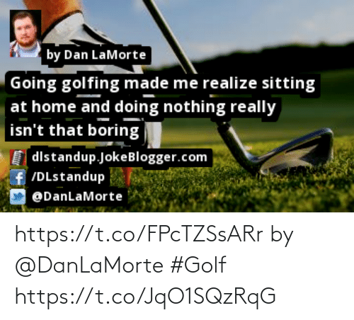 Golfing: by Dan LaMorte  Going golfing made me realize sitting  at home and doing nothing really  isn't that boring  [dlstandup.JokeBlogger.com  ff /DLstandup  @DanLaMorte https://t.co/FPcTZSsARr by @DanLaMorte #Golf https://t.co/JqO1SQzRqG