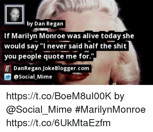 """marilynmonroe: by Dan Regan  If Marilyn Monroe was alive today she  would say """"I never said half the shit  you people quote me for.""""  DanRegan.JokeBlogger.com  Social Mime https://t.co/BoeM8uI00K by @Social_Mime #MarilynMonroe https://t.co/6UkMtaEzfm"""